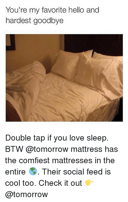 Goodbyee: You're my favorite hello and  hardest goodbye  haree Double tap if you love sleep. BTW @tomorrow mattress has the comfiest mattresses in the entire 🌎. Their social feed is cool too. Check it out 👉 @tomorrow