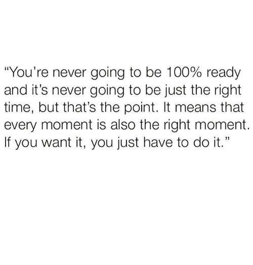 """Anaconda, Time, and Never: """"You're never going to be 100% ready  and it's never going to be just the right  time, but that's the point. It means that  every moment is also the right moment.  If you want it, you just have to do it."""""""