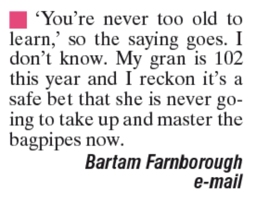 """Reckonize: """"You're never too old to  learn,"""" so the saying goes. I  don't know. My gran is 102  this year and I reckon it's a  safe bet that she is never go-  ing to take up and master the  bagpipes now.  Bartam Farnborough  e-mail"""