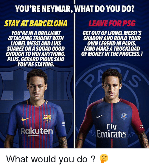 Luis Suarez: YOU'RE NEYMAR, WHAT DO YOU DO?  STAY AT BARCELONA  LEAVE FOR PSG  YOU'REIN A BRILLIANT  ATTACKING TRIDENT WITH  LIONEL MESSIAND LUIS  SUAREZ ONA SQUAD GOOD  ENOUGH TO WIN ANYTHING.  PLUS, GERARD PIQUE SAID  YOU'RESTAYING.  GET OUTOFLIONEL MESSI'S  SHADOW AND BUILD YOUR  OWNLEGENDIN PARIS  AND MAKE A TRUCKLOAD  OF MONEY IN THE PROCESS.)  be  Fly  Emirates  Rakuten What would you do ? 🤔