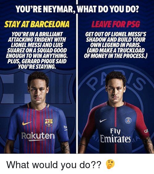 Luis Suarez: YOU'RE NEYMAR, WHAT DO YOU DO?  STAY AT BARCELONA  LEAVE FOR PSG  YOU'RE IN A BRILLIANT  ATTACKING TRIDENT WITH  LIONEL MESSIAND LUIS  SUAREZ ON A SQUAD GOOD  ENOUGH TO WIN ANYTHING.  PLUS, GERARD PIQUE SAID  YOU'RESTAYING.  GET OUTOFLIONEL MESSI'S  SHADOW AND BUILD YOUR  OWNLEGENDIN PARIS  AND MAKE A TRUCKLOAD  OF MONEY IN THE PROCESS.)  be  FIy  Emirates  Rakuten What would you do?? 🤔