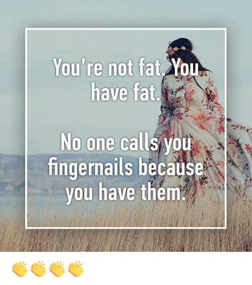 Youre Not Fat: You're not fat You  have fat  No one calls vou  fingernails because  you have them 👏👏👏👏