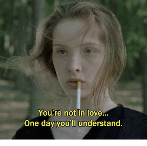Love, One, and One Day: You're not in love...  One day you'll understand.