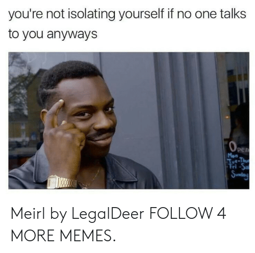 tut: you're not isolating yourself if no one talks  to you anyways  OPEN  Mon  Tut-Thu  Fri-Sa  Sunday Meirl by LegalDeer FOLLOW 4 MORE MEMES.