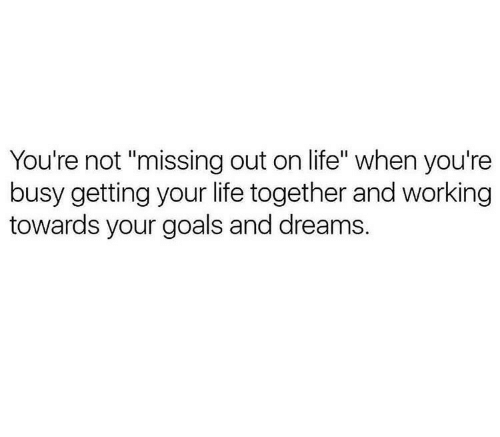 "Goals, Life, and Dreams: You're not ""missing out on life"" when you're  busy getting your life together and working  towards your goals and dreams."