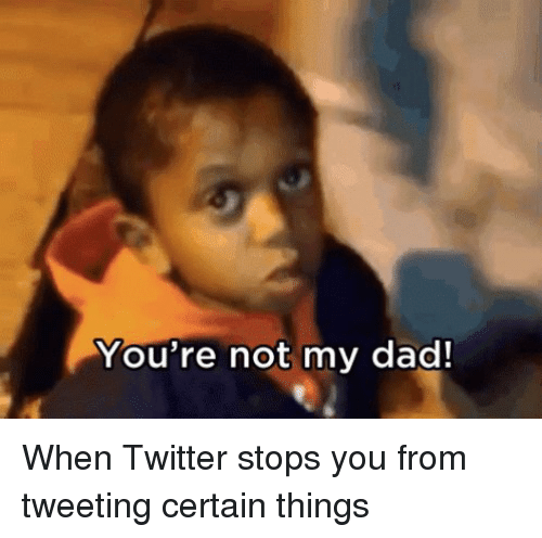 Your Not My Dad: You're not my dad! When Twitter stops you from tweeting certain things