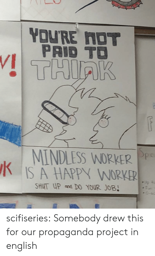 in english: YOU'RE NOT  PAID TO  THIRK  MINDLESS WORKER Pp  IS A HAPPY WORKER  SHUT UP and D0 YOUR JOB! scifiseries:  Somebody drew this for our propaganda project in english