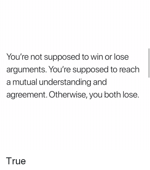 Memes, True, and Understanding: You're not supposed to win or lose  arguments. You're supposed to reach  a mutual understanding and  agreement. Otherwise, you both lose. True