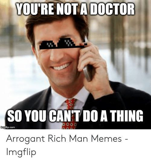 Arrogant Rich: YOU'RE NOTA DOCTOR  SO YOU CANT D0 A THING  imgfip.com Arrogant Rich Man Memes - Imgflip