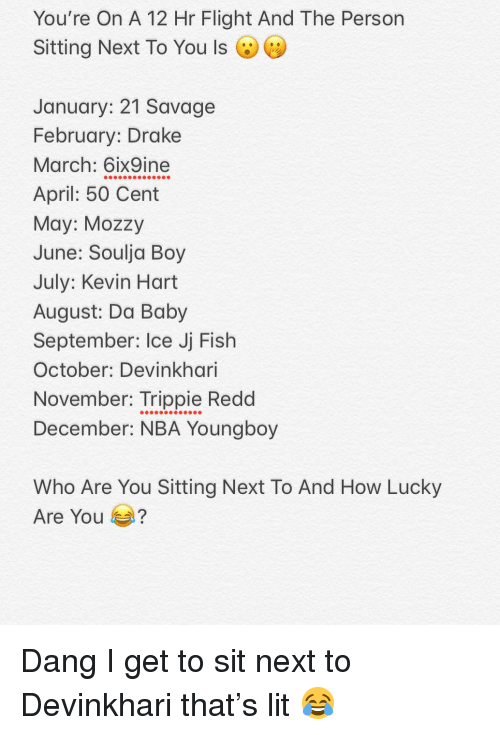 50 Cent, Drake, and Kevin Hart: You're On A 12 Hr Flight And The Person  Sitting Next To You Is (VU)  January: 21 Savage  February: Drake  March: 6ix9ine  April: 50 Cent  May: Mozzy  June: Soulja Boy  July: Kevin Hart  August: Da Baby  September: Ice Jj Fish  October: Devinkhari  November: Trippie Redd  December: NBA Youngboy  Who Are You Sitting Next To And How Lucky  Are You Dang I get to sit next to Devinkhari that's lit 😂