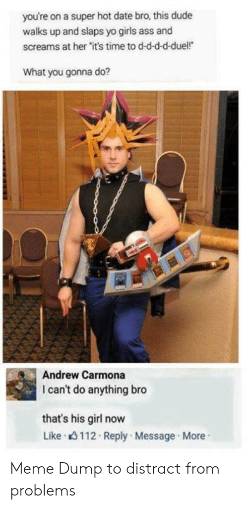 """Ass, Dude, and Girls: you're on a super hot date bro, this dude  walks up and slaps yo girls ass and  screams at her """"it's time to d-d-d-d-duel!  What you gonna do?  Andrew Carmona  I can't do anything bro  that's his girl now  Like 3112 Reply Message More Meme Dump to distract from problems"""