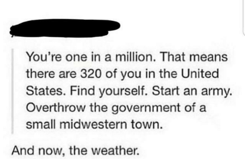 The United States: You're one in a million. That means  there are 320 of you in the United  States. Find yourself. Start an army.  Overthrow the government of a  small midwestern town.  And now, the weather.