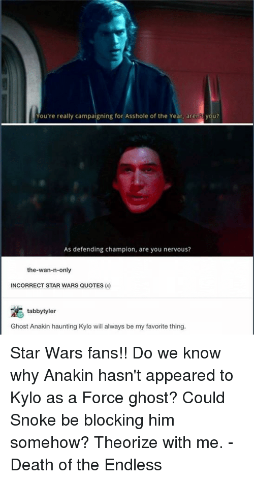 Memes, 🤖, and Star War: You're really campaigning for Asshole of the Year. aren you?  As defending champion, are you nervous?  the wan-n-only  INCORRECT STAR WARS QUOTES  tabby tyler  Ghost Anakin haunting Kylo will always be my favorite thing. Star Wars fans!! Do we know why Anakin hasn't appeared to Kylo as a Force ghost? Could Snoke be blocking him somehow? Theorize with me. - Death of the Endless
