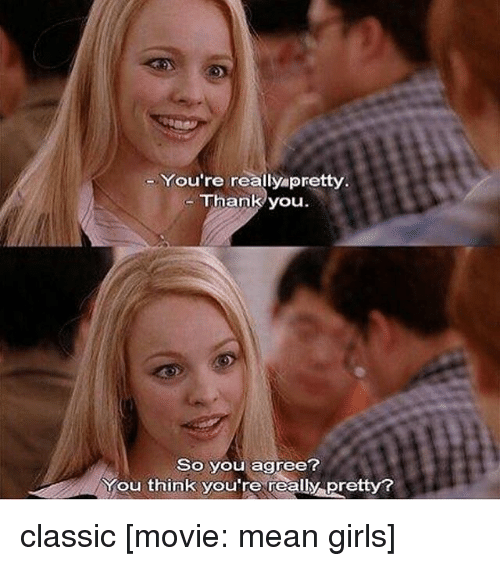 mean girl: You're really pretty  Thank you  So you agree?  You think you're really Pretty? classic [movie: mean girls]