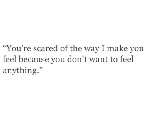 """Make, You, and Scared: """"You're scared of the way I make you  feel because you don't want to feel  anything.""""  95"""