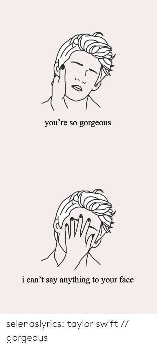 Taylor Swift: you're so gorgeous   i can't say anything to your face selenaslyrics:  taylor swift // gorgeous