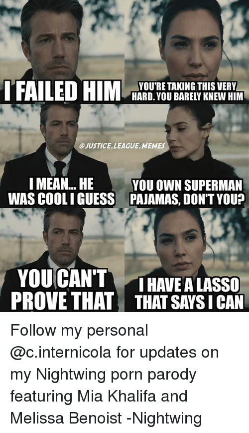 Justice League Memes: YOU'RE TAKING THIS VERY  HARD. YOU BARELY KNEW HIM  JUSTICE. LEAGUE, MEMES  I MEAN... HE  YOU OWN SUPERMAN  WAS COOLI GUESS PAJAMAS, DON'T YOU  YOUCANTTHAVE A LASSO  PROVE THAT THAT SAYS I CAN Follow my personal @c.internicola for updates on my Nightwing porn parody featuring Mia Khalifa and Melissa Benoist -Nightwing