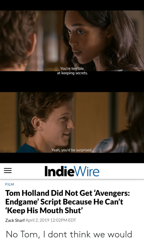Yeah, Avengers, and April: You're terrible  at keeping secrets.  Yeah, you'd be surprised  IndieWire  FILM  Tom Holland Did Not Get 'Avengers:  Endgame' Script Because He Can't  'Keep His Mouth Shut'  Zack Sharf April 2, 2019 12:02PM EDT No Tom, I dont think we would
