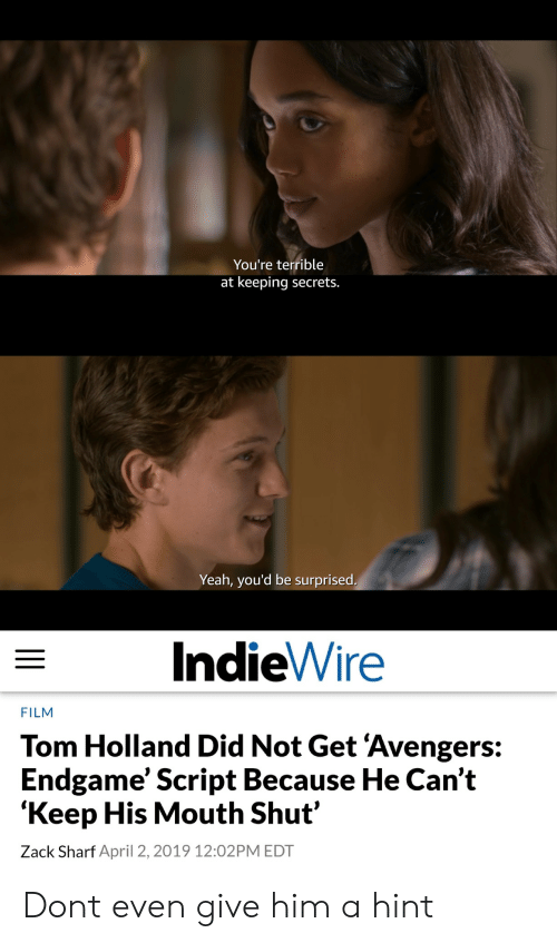 zack &: You're terrible  at keeping secrets.  Yeah, you'd be surprised  IndieWire  FILM  Tom Holland Did Not Get 'Avengers:  Endgame' Script Because He Can't  'Keep His Mouth Shut'  Zack Sharf April 2, 2019 12:02PM EDT Dont even give him a hint