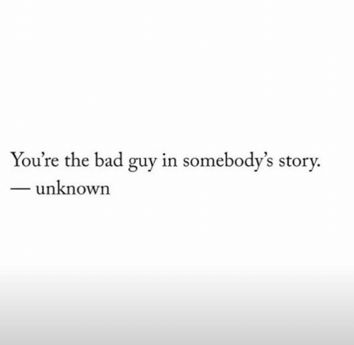 bad guy: You're the bad guy in somebody's story.  unknown