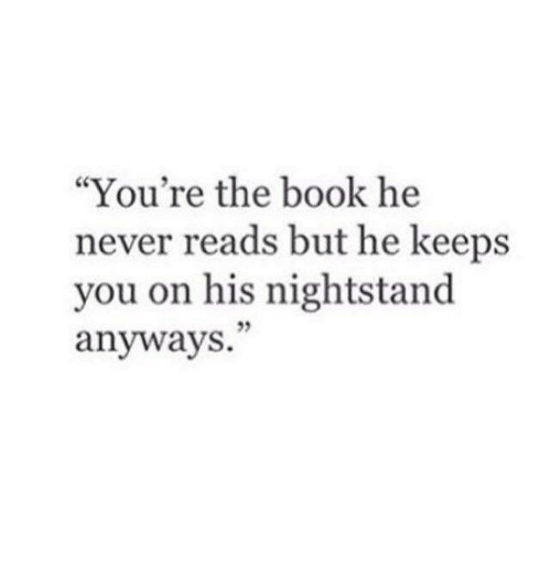"Book, Never, and You: ""You're the book he  never reads but he keeps  you on his nightstand  anyways.  95"