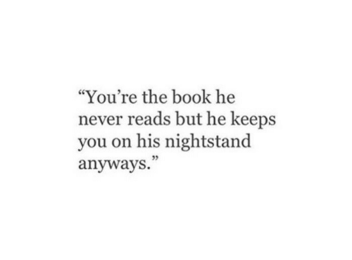 "Book, Never, and You: ""You're the book he  never reads but he keeps  you on his nightstand  anyways."""