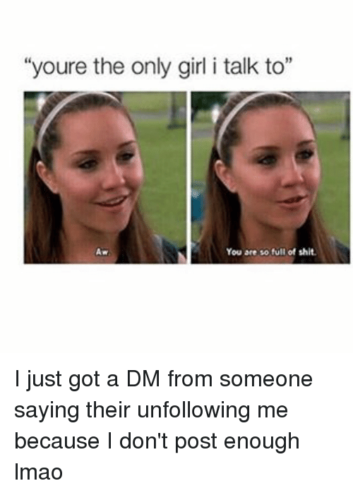 """A Dm: """"youre the only girl i talk to""""  You are so full of shit. I just got a DM from someone saying their unfollowing me because I don't post enough lmao"""