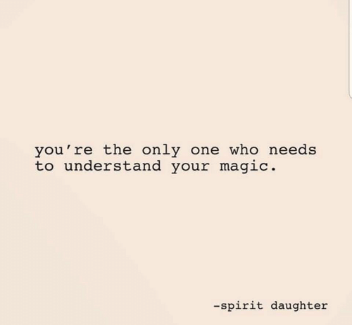 Magic, Spirit, and Only One: you're the only one who needs  to understand your magic.  -spirit daughter