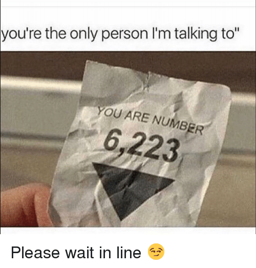 "please wait: you're the only person l'm talking to""  YOU ARE NUMBER  6,223 Please wait in line 😏"