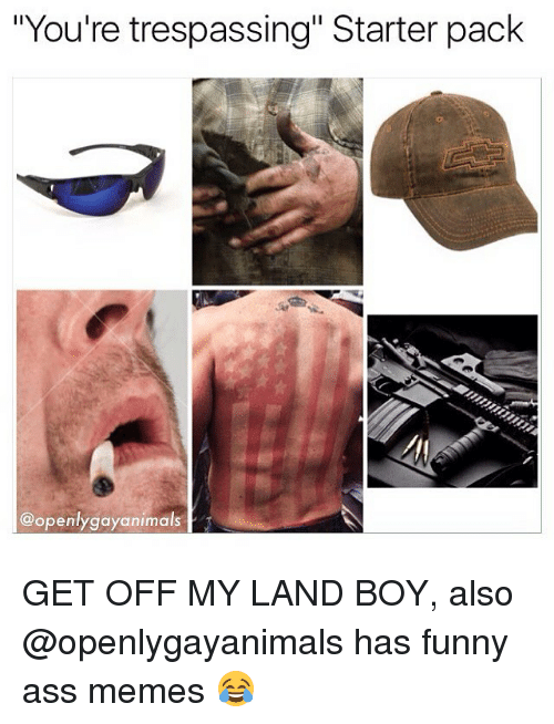 "funny ass memes: ""You're trespassing"" Starter pack  @openlygayanimals GET OFF MY LAND BOY, also @openlygayanimals has funny ass memes 😂"