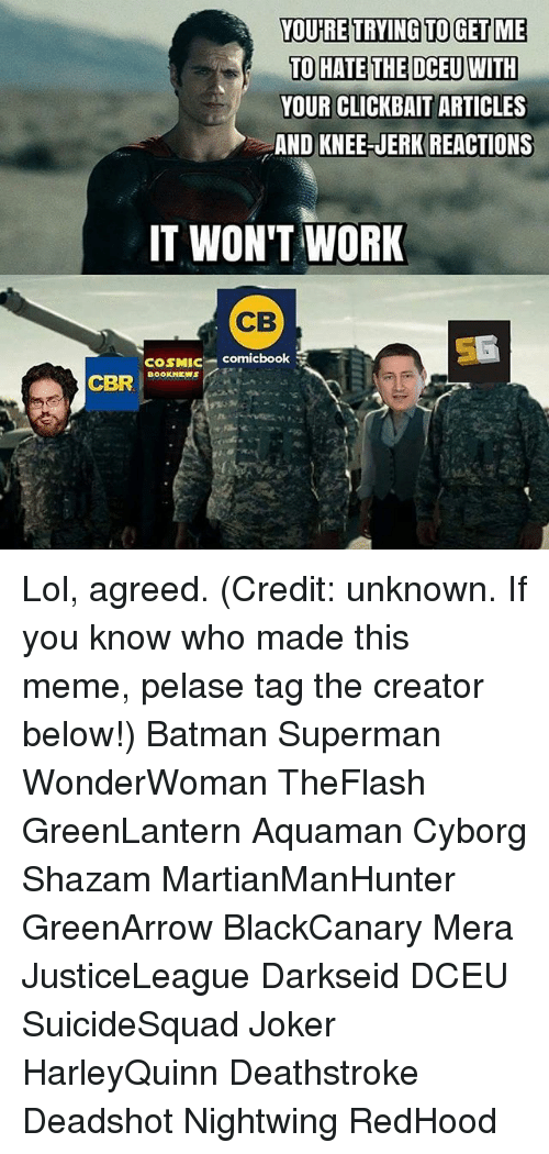 Jerkings: YOURE TRYING TO GET ME  TO HATE THE DCEUWITH  YOUR CLICKBAIT ARTICLES  AND KNEE-JERK REACTIONS  CLICKBAIT ARTICLES  IT WON'T WORK  CB  COSMIC comicbook  DOOKNEWS Lol, agreed. (Credit: unknown. If you know who made this meme, pelase tag the creator below!) Batman Superman WonderWoman TheFlash GreenLantern Aquaman Cyborg Shazam MartianManHunter GreenArrow BlackCanary Mera JusticeLeague Darkseid DCEU SuicideSquad Joker HarleyQuinn Deathstroke Deadshot Nightwing RedHood
