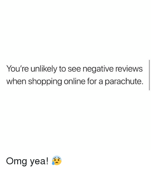 parachute: You're unlikely to see negative reviews  when shopping online for a parachute. Omg yea! 😰