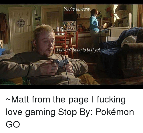 Game Stop: Youre up early.  I havent been to bed yet ~Matt from the page I fucking love gaming Stop By: Pokémon GO