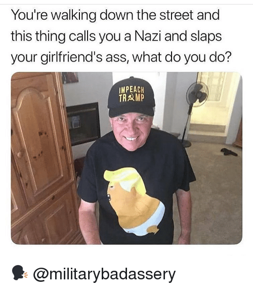 impeach: You're walking down the street and  this thing calls you a Nazi and slaps  your girlfriend's ass, what do you do?  IMPEACH  TRAMP 🗣 @militarybadassery