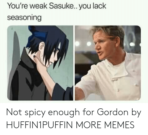 Dank, Memes, and Target: You're weak Sasuke.. you lack  seasoning Not spicy enough for Gordon by HUFFIN1PUFFIN MORE MEMES