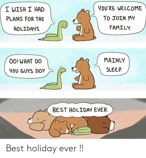 I Wish: YOU'RE WELCOME  I WISH I HAD  TO JOIN MY  PLANS FOR THE  FAMILY.  HOLIDAYS.  MAINLY  00! WHAT DO  SLEEP.  YOU GUYS DO?  BEST HOLIDAY EVER. Best holiday ever !!