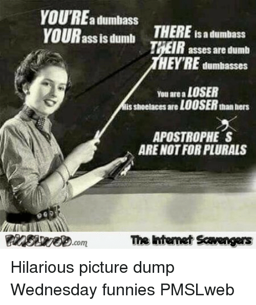 Ass, Dumb, and Wednesday: YOU'REa dumbass  VOUR ass lsdumb  THERE is a dumbass  asses are dumb  HEYRE dumbasses  You are a LOSER  lis shoolaces are LOOSER than hers  APOSTROPHE S  ARE NOT FOR PLURALS  FInSi.comThe Intemet Scavengers <p>Hilarious picture dump  Wednesday funnies  PMSLweb </p>