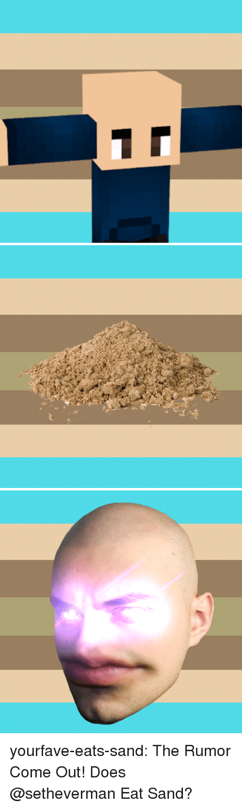 Tumblr, Blog, and Com: yourfave-eats-sand:  The Rumor Come Out! Does @setheverman Eat Sand?