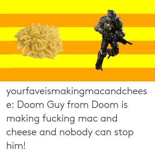 guy: yourfaveismakingmacandcheese:  Doom Guy from Doom is making fucking mac and cheese and nobody can stop him!