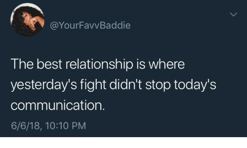 relationship: @YourFavvBaddie  The best relationship is where  yesterday's fight didn't stop today's  communication.  6/6/18, 10:10 PM