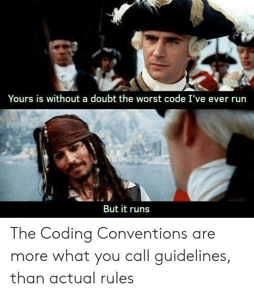 Run, The Worst, and Doubt: Yours is without a doubt the worst code I've ever run  But it runs The Coding Conventions are more what you call guidelines, than actual rules