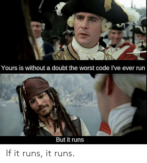 Run, The Worst, and Doubt: Yours is without a doubt the worst code I've ever run  But it runs If it runs, it runs.