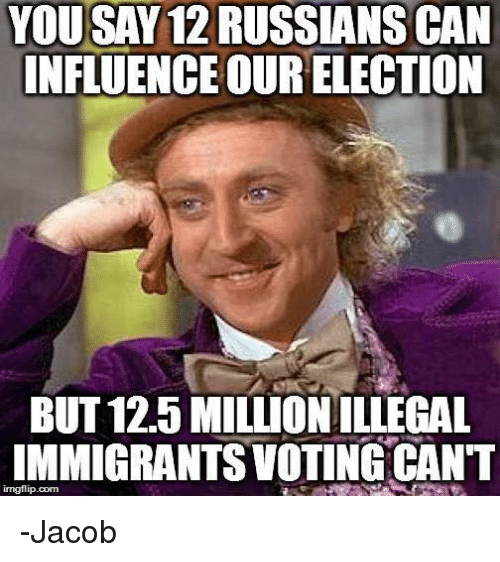 Memes, 🤖, and Can: YOUSAY 12 RUSSIANS CAN  INFLUENCE OUR ELECTION  BUT 12.5 MILLION ILLEGAL  IMMIGRANTS VOTING CANT  imgflip.corm -Jacob