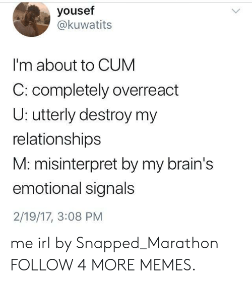 About To Cum: yousef  @kuwatits  I'm about to CUM  C: completely overreact  U: utterly destroy my  relationships  M: misinterpret by my brain's  emotional signals  2/19/17, 3:08 PM me irl by Snapped_Marathon FOLLOW 4 MORE MEMES.