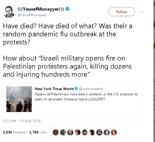 "Israeli: YousefMunayyer)))  @YousefMunayyer  Follow  Have died? Have died of what? Was their a  random pandemic flu outbreak at the  protests?  How about ""Israeli military opens fire on  Palestinian protesters again, killing dozens  and injuring hundreds more  New York Tim es World@nytimesworld  Dozens of Palestinians have died in protests as the U.S. prepares to  open its Jerusalem Embassy nyti.ms/2GCZN5T  3:22 AM - 14 May 2018  1,034 Retweets 1,708 Likes"