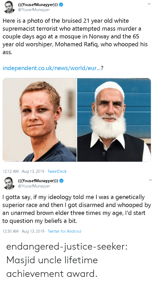 13 2019: YousefMunayyer)))  @YousefMunayyer  Here is a photo of the bruised 21 year old white  supremacist terrorist who attempted mass murder a  couple days ago at a mosque in Norway and the 65  year old worshiper, Mohamed Rafiq, who whooped his  ass.  independent.co.uk/news/world/eur...?  12:12 AM Aug 13, 2019 TweetDeck   (YousefMunayyer)))  @YousefMunayyer  I gotta say, if my ideology told me I was a genetically  superior race and then I got disarmed and whooped by  an unarmed brown elder three times my age, l'd start  to question my beliefs a bit.  12:30 AM Aug 13, 2019 Twitter for Android endangered-justice-seeker:   Masjid uncle lifetime achievement award.