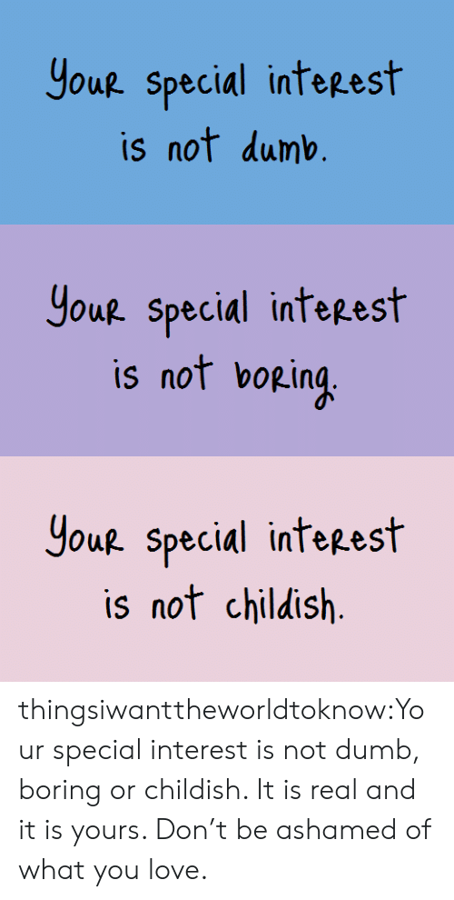 Ashamedness: Yout Special inteest  is not dumb   Yout special inteest  is not bopin   Houp. special inteeest  is nof childish thingsiwanttheworldtoknow:Your special interest is not dumb, boring or childish. It is real and it is yours. Don't be ashamed of what you love.