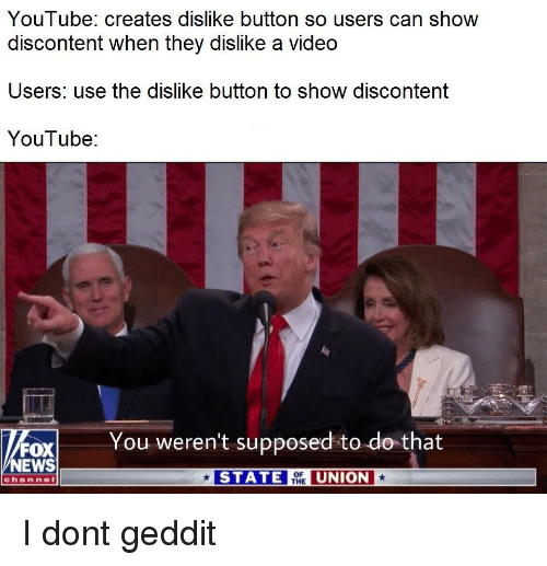 News, youtube.com, and Fox News: YouT ube: creates dislike button so users can show  discontent when they dislike a video  Users: use the dislike button to show discontent  YouTube:  You weren't supposed to do that  FOX  NEWS  STATEUNION  channel I dont geddit