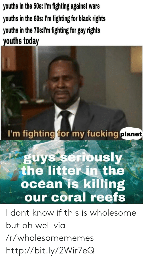 coral: youths in the 50s: I'm fighting against wars  youths in the 60s; I'm fighting for black rights  youths in the 70st'mfghting for gay ights  vouths today  I'm fighting for my fucking  planet  guys seribusly  the litter in the  ocean is killing  our coral reefs I dont know if this is wholesome but oh well via /r/wholesomememes http://bit.ly/2Wir7eQ