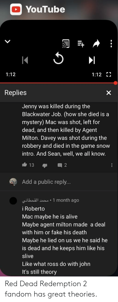 Alive, Fake, and The Game: YouTube  1:12  1:12 J  Replies  Jenny was killed during the  Blackwater Job. (how she died is a  mystery) Mac was shot, left for  dead, and then killed by Agent  Milton. Davey was shot during the  robbery and died in the game snow  intro. And Sean, well, we all know  13 2  Add a public reply..  i1 month ago  i Roberto  Mac maybe he is alive  Maybe agent milton made a deal  with him or fake his death  Maybe he lied on us we he said he  is dead and he keeps him like his  slive  Like what ross do with john  It's still theory Red Dead Redemption 2 fandom has great theories.